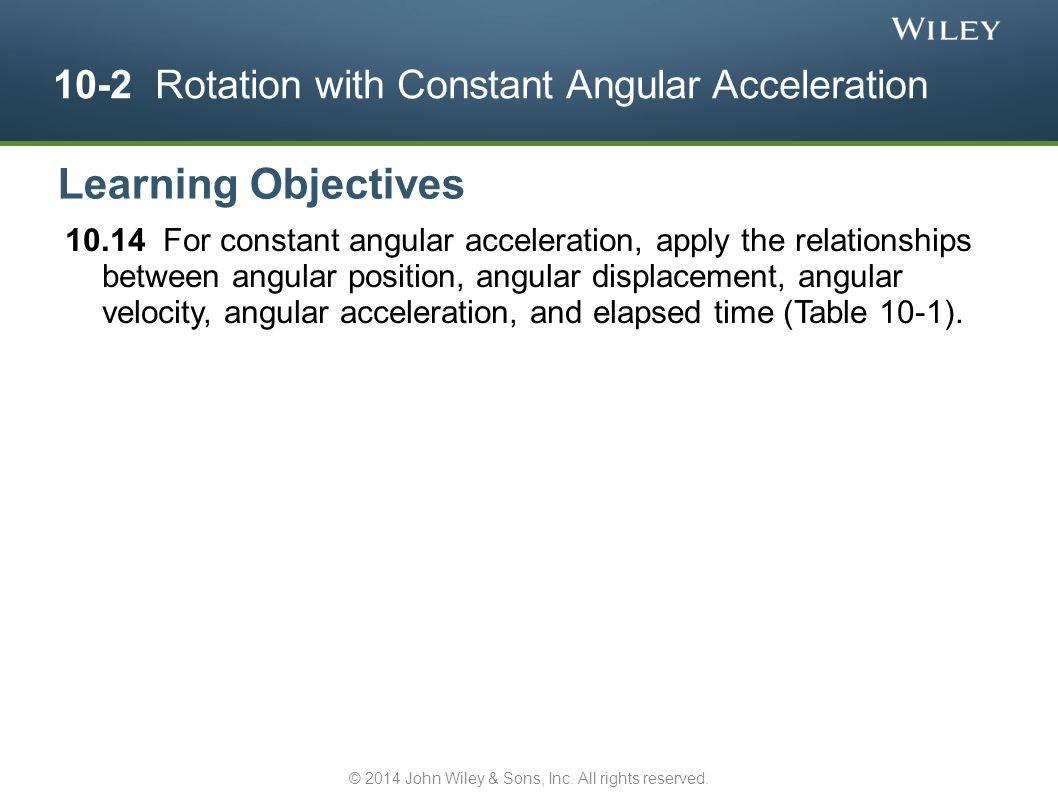 10-2 Rotation with Constant Angular Acceleration 10.14 For constant angular acceleration, apply the relationships between angular position, angular di