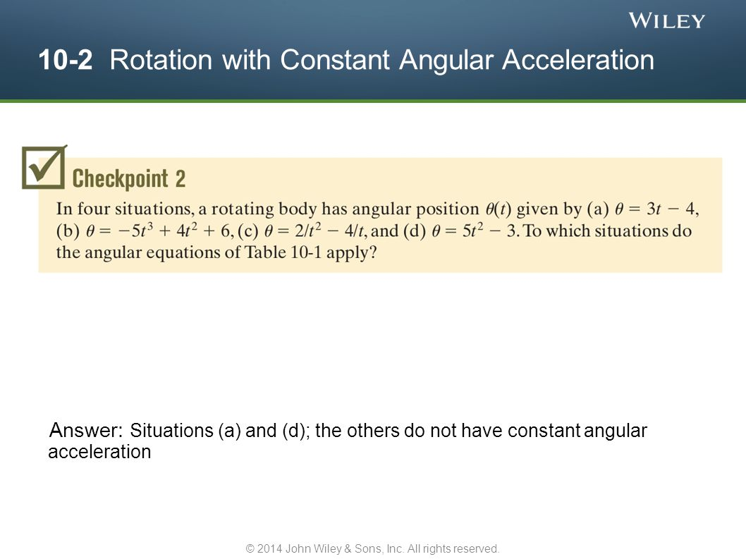 10-2 Rotation with Constant Angular Acceleration Answer: Situations (a) and (d); the others do not have constant angular acceleration © 2014 John Wile