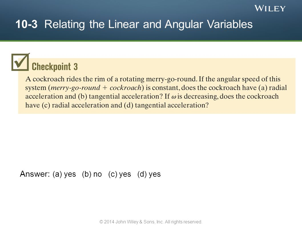 10-3 Relating the Linear and Angular Variables Answer: (a) yes (b) no (c) yes (d) yes © 2014 John Wiley & Sons, Inc. All rights reserved.