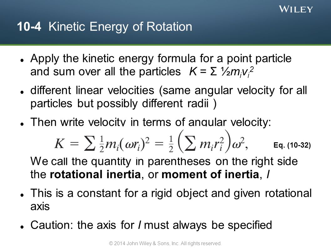 10-4 Kinetic Energy of Rotation Apply the kinetic energy formula for a point particle and sum over all the particles K = Σ ½m i v i 2 different linear