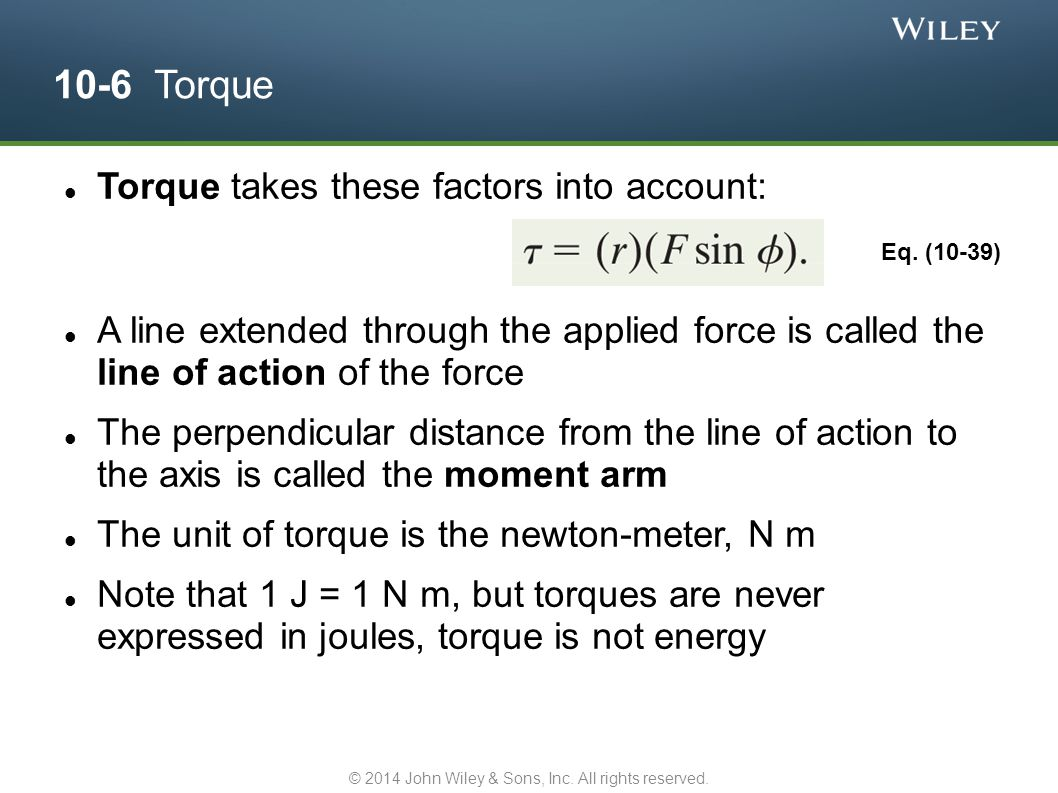 10-6 Torque Again, torque is positive if it would cause a counterclockwise rotation, otherwise negative For several torques, the net torque or resultant torque is the sum of individual torques Answer: F 1 & F 3, F 4, F 2 & F 5 © 2014 John Wiley & Sons, Inc.