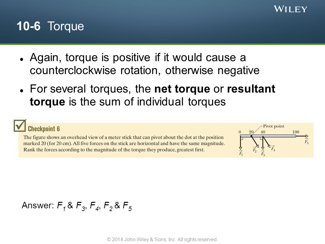 10-6 Torque Again, torque is positive if it would cause a counterclockwise rotation, otherwise negative For several torques, the net torque or resulta