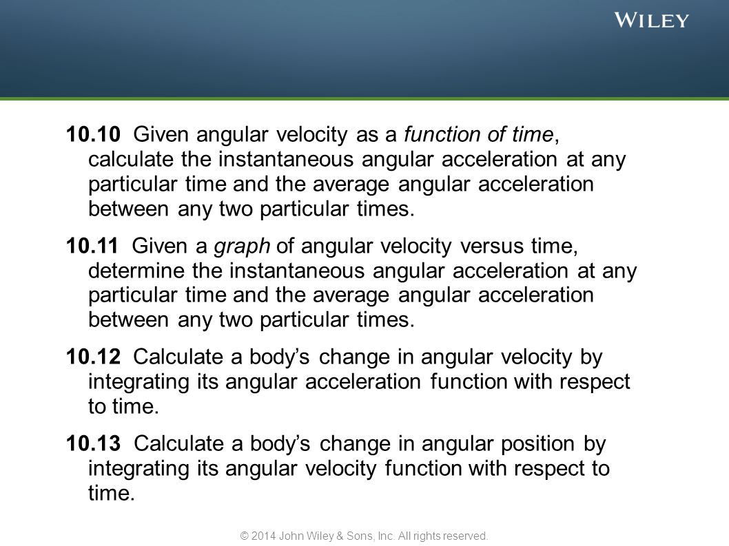 10-1 Rotational Variables We now look at motion of rotation We will find the same laws apply But we will need new quantities to express them o Torque o Rotational inertia A rigid body rotates as a unit, locked together We look at rotation about a fixed axis These requirements exclude from consideration: o The Sun, where layers of gas rotate separately o A rolling bowling ball, where rotation and translation occur © 2014 John Wiley & Sons, Inc.