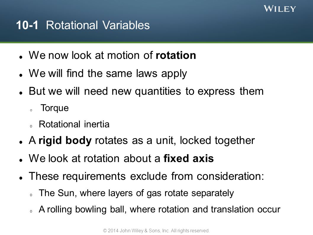 10-1 Rotational Variables We now look at motion of rotation We will find the same laws apply But we will need new quantities to express them o Torque