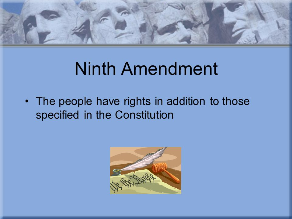 Ninth Amendment The people have rights in addition to those specified in the Constitution