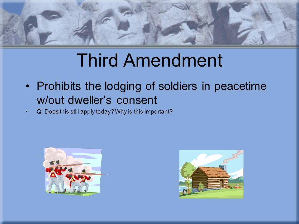 Third Amendment Prohibits the lodging of soldiers in peacetime w/out dweller's consent Q: Does this still apply today.