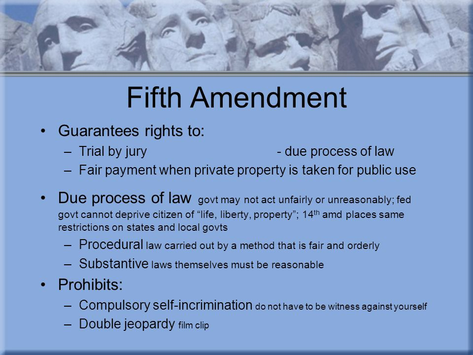 Fifth Amendment Guarantees rights to: –Trial by jury- due process of law –Fair payment when private property is taken for public use Due process of law govt may not act unfairly or unreasonably; fed govt cannot deprive citizen of life, liberty, property ; 14 th amd places same restrictions on states and local govts –Procedural law carried out by a method that is fair and orderly –Substantive laws themselves must be reasonable Prohibits: –Compulsory self-incrimination do not have to be witness against yourself –Double jeopardy film clip