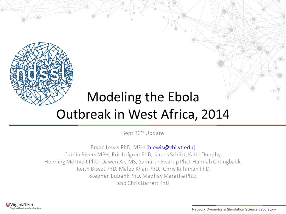 Modeling the Ebola Outbreak in West Africa, 2014 Sept 30 th Update Bryan Lewis PhD, MPH (blewis@vbi.vt.edu)blewis@vbi.vt.edu Caitlin Rivers MPH, Eric Lofgren PhD, James Schlitt, Katie Dunphy, Henning Mortveit PhD, Dawen Xie MS, Samarth Swarup PhD, Hannah Chungbaek, Keith Bisset PhD, Maleq Khan PhD, Chris Kuhlman PhD, Stephen Eubank PhD, Madhav Marathe PhD, and Chris Barrett PhD