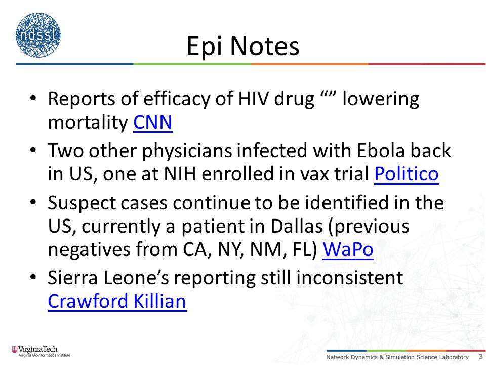 Epi Notes Reports of efficacy of HIV drug lowering mortality CNNCNN Two other physicians infected with Ebola back in US, one at NIH enrolled in vax trial PoliticoPolitico Suspect cases continue to be identified in the US, currently a patient in Dallas (previous negatives from CA, NY, NM, FL) WaPoWaPo Sierra Leone's reporting still inconsistent Crawford Killian Crawford Killian 3