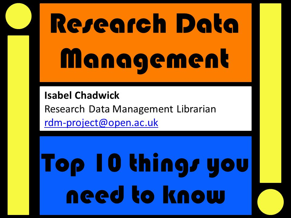 Research Data Management Top 10 things you need to know Isabel Chadwick Research Data Management Librarian rdm-project@open.ac.uk