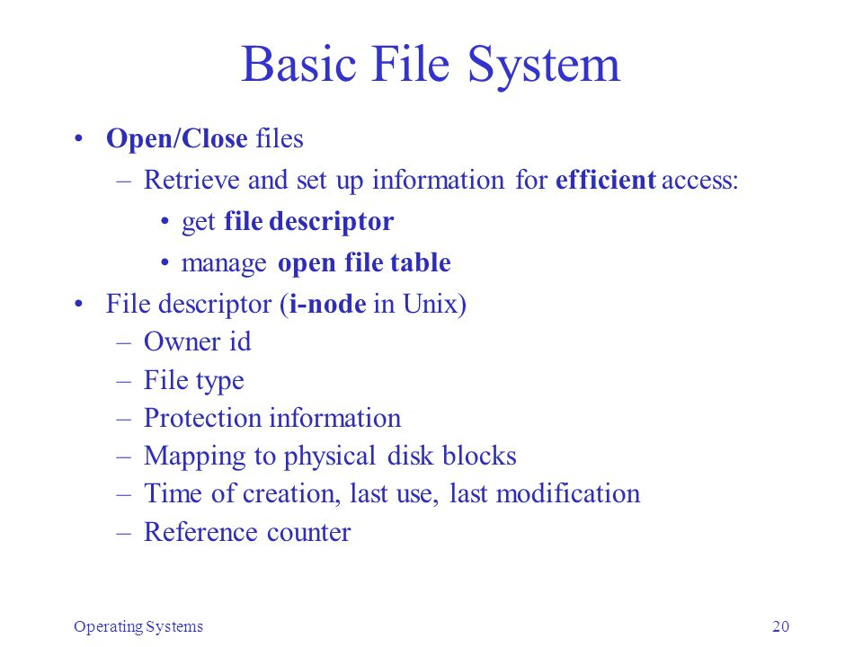 Operating Systems20 Basic File System Open/Close files –Retrieve and set up information for efficient access: get file descriptor manage open file table File descriptor (i-node in Unix) –Owner id –File type –Protection information –Mapping to physical disk blocks –Time of creation, last use, last modification –Reference counter