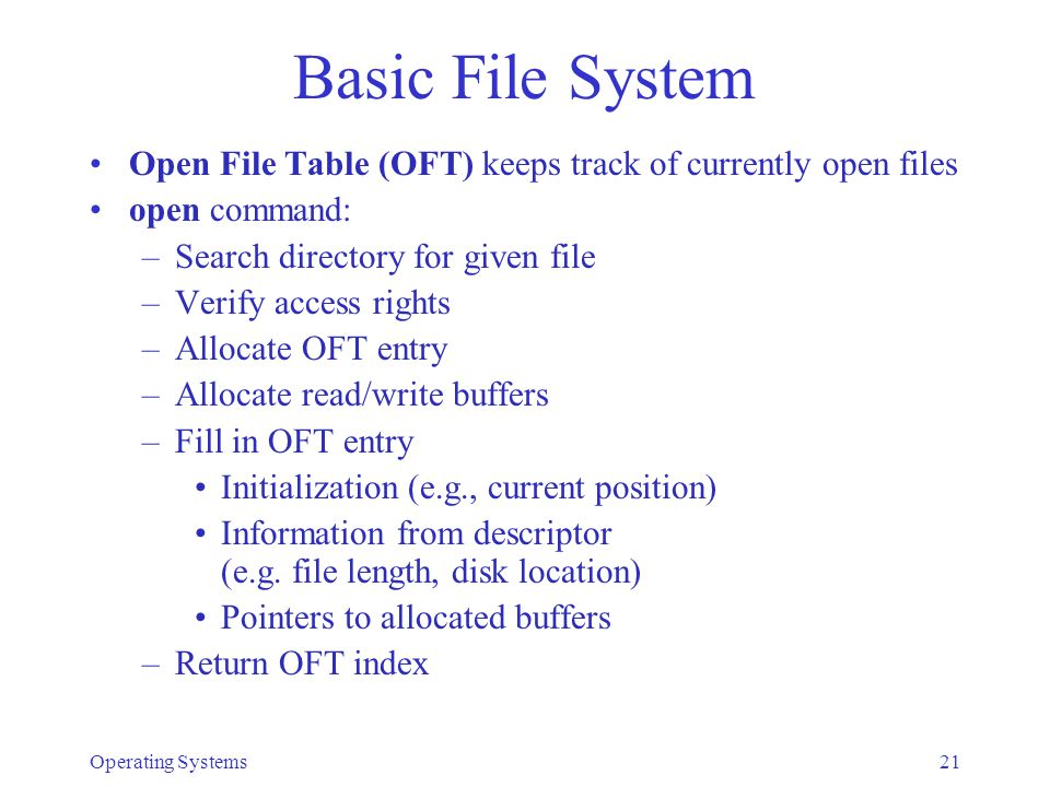 Operating Systems21 Basic File System Open File Table (OFT) keeps track of currently open files open command: –Search directory for given file –Verify access rights –Allocate OFT entry –Allocate read/write buffers –Fill in OFT entry Initialization (e.g., current position) Information from descriptor (e.g.