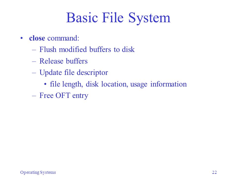 Operating Systems23 Revisit file operations read command –assume file is open for sequential access buffered read: current block kept in r/w buffer –copy from buffer to memory until: desired count or end of file is reached: –update current position, return status or end of buffer is reached: –write the buffer to disk (if modified) –read the next block –continue copying unbufered read: read the entire block containing the needed data from disk