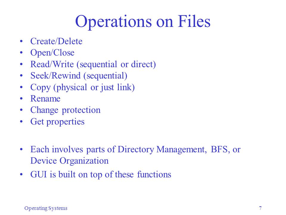 Operating Systems7 Operations on Files Create/Delete Open/Close Read/Write (sequential or direct) Seek/Rewind (sequential) Copy (physical or just link) Rename Change protection Get properties Each involves parts of Directory Management, BFS, or Device Organization GUI is built on top of these functions