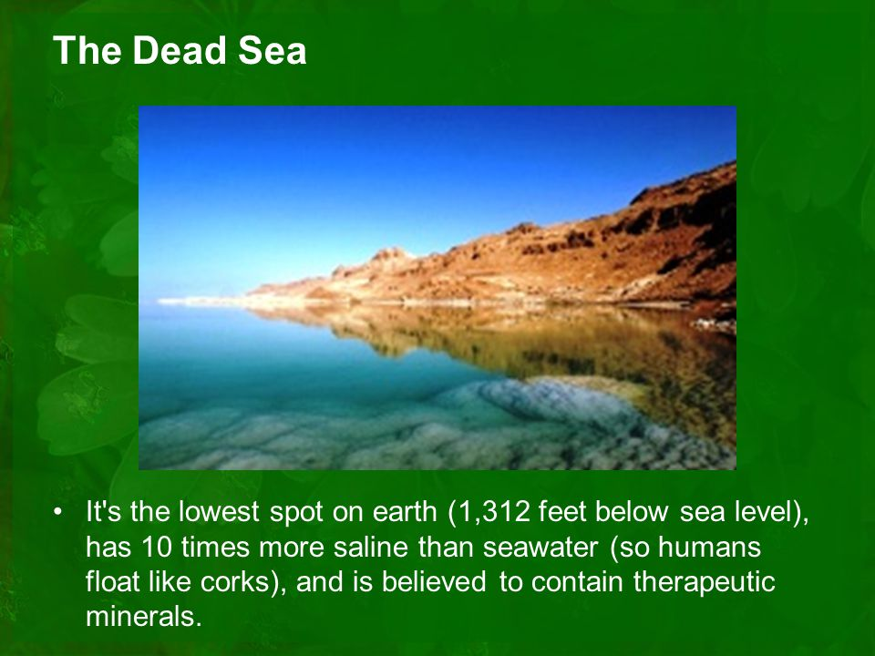 The Dead Sea It s the lowest spot on earth (1,312 feet below sea level), has 10 times more saline than seawater (so humans float like corks), and is believed to contain therapeutic minerals.