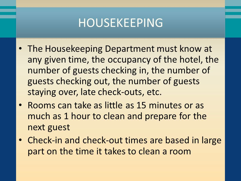 HOUSEKEEPING The Housekeeping Department must know at any given time, the occupancy of the hotel, the number of guests checking in, the number of gues