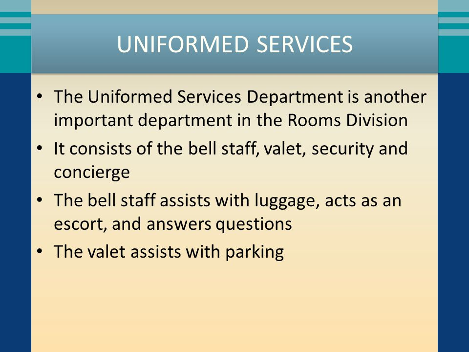 UNIFORMED SERVICES The Uniformed Services Department is another important department in the Rooms Division It consists of the bell staff, valet, secur