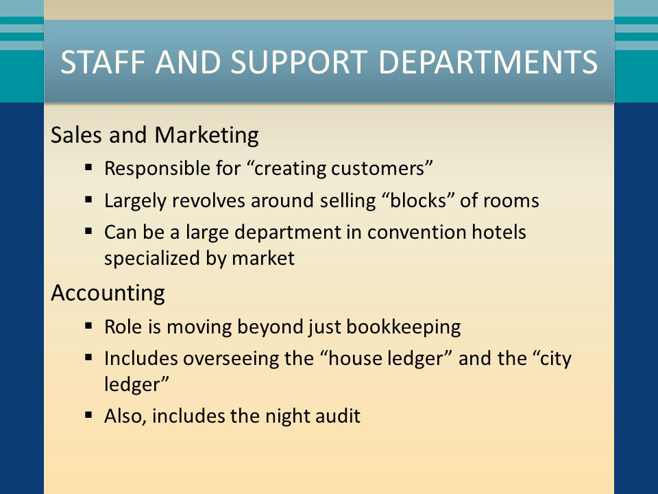 """STAFF AND SUPPORT DEPARTMENTS Sales and Marketing  Responsible for """"creating customers""""  Largely revolves around selling """"blocks"""" of rooms  Can be"""