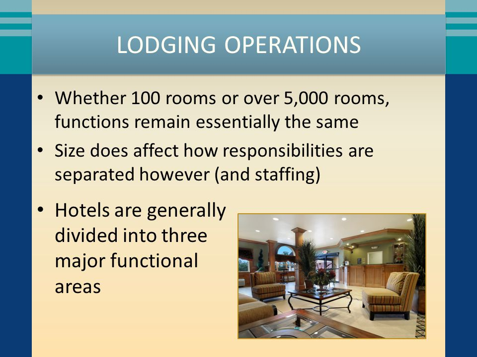 LODGING OPERATIONS Whether 100 rooms or over 5,000 rooms, functions remain essentially the same Size does affect how responsibilities are separated ho