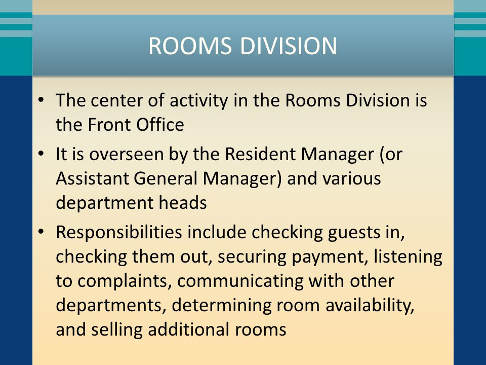 ROOMS DIVISION The center of activity in the Rooms Division is the Front Office It is overseen by the Resident Manager (or Assistant General Manager)