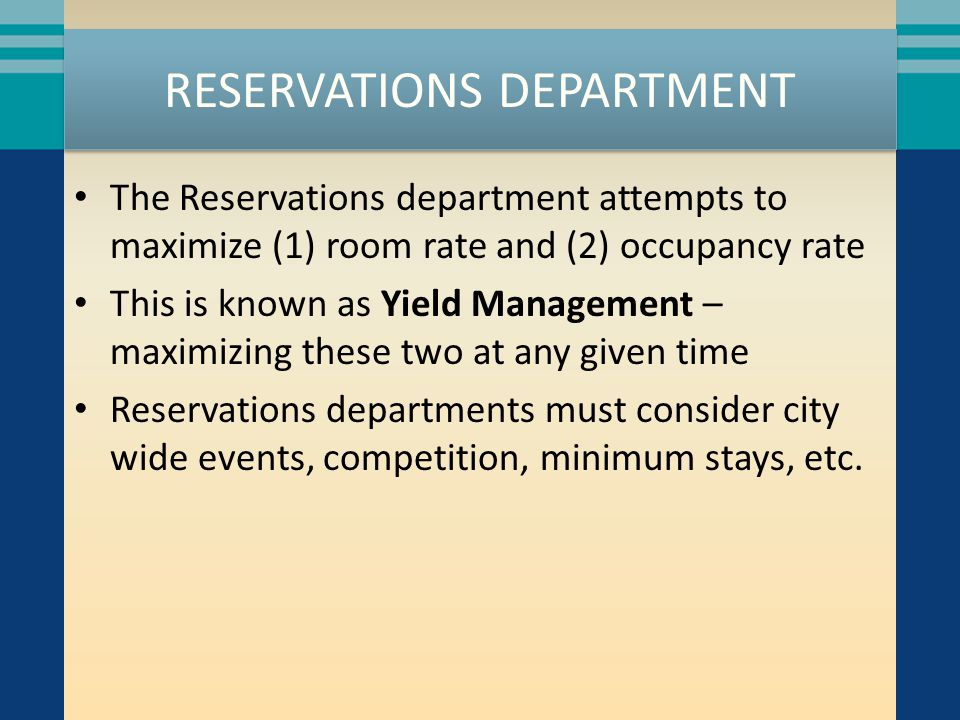 RESERVATIONS DEPARTMENT The Reservations department attempts to maximize (1) room rate and (2) occupancy rate This is known as Yield Management – maxi