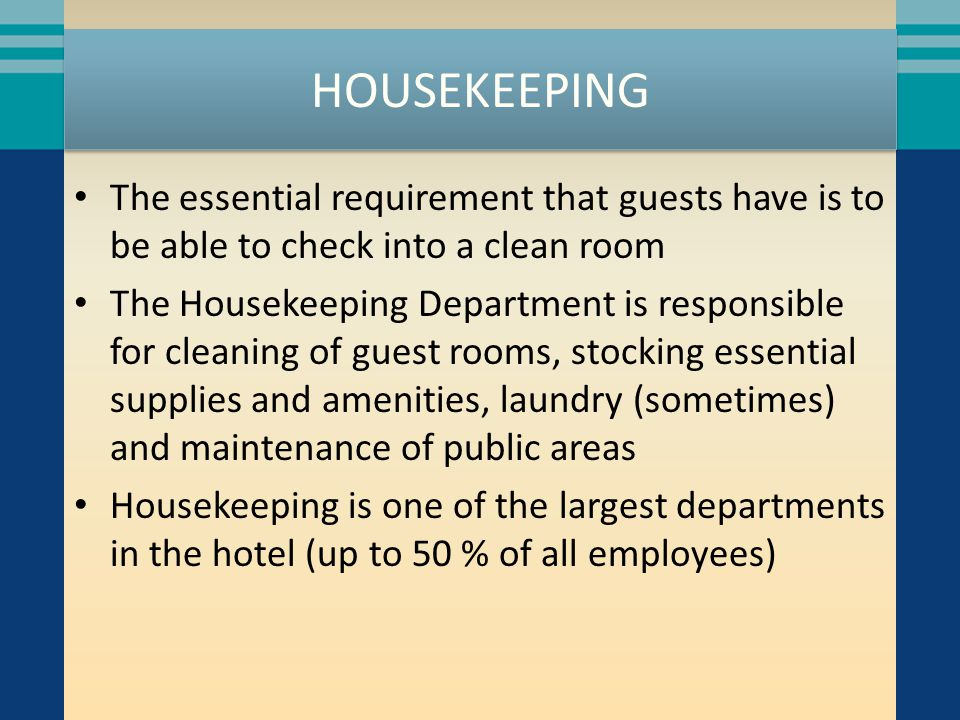 HOUSEKEEPING The essential requirement that guests have is to be able to check into a clean room The Housekeeping Department is responsible for cleani