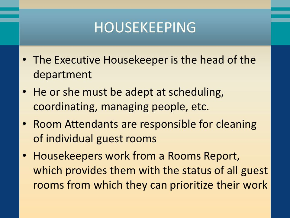HOUSEKEEPING The Executive Housekeeper is the head of the department He or she must be adept at scheduling, coordinating, managing people, etc. Room A