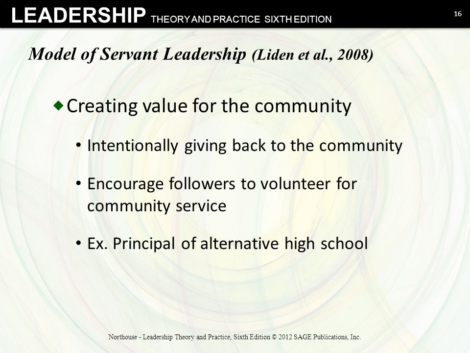LEADERSHIP THEORY AND PRACTICE SIXTH EDITION Model of Servant Leadership (Liden et al., 2008)  Creating value for the community Intentionally giving
