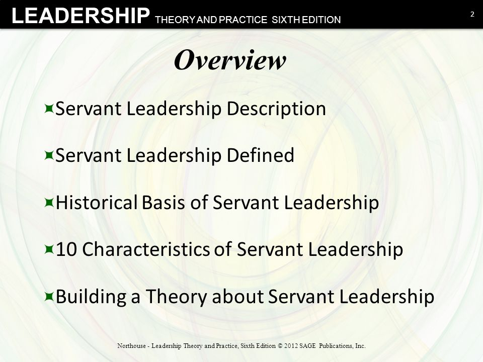 LEADERSHIP THEORY AND PRACTICE SIXTH EDITION Overview  Servant Leadership Description  Servant Leadership Defined  Historical Basis of Servant Leadership  10 Characteristics of Servant Leadership  Building a Theory about Servant Leadership 2 Northouse - Leadership Theory and Practice, Sixth Edition © 2012 SAGE Publications, Inc.