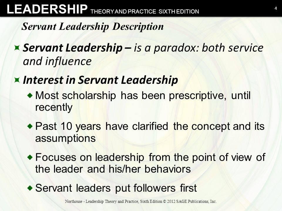 LEADERSHIP THEORY AND PRACTICE SIXTH EDITION Servant Leadership Description  Servant Leadership – is a paradox: both service and influence  Interest