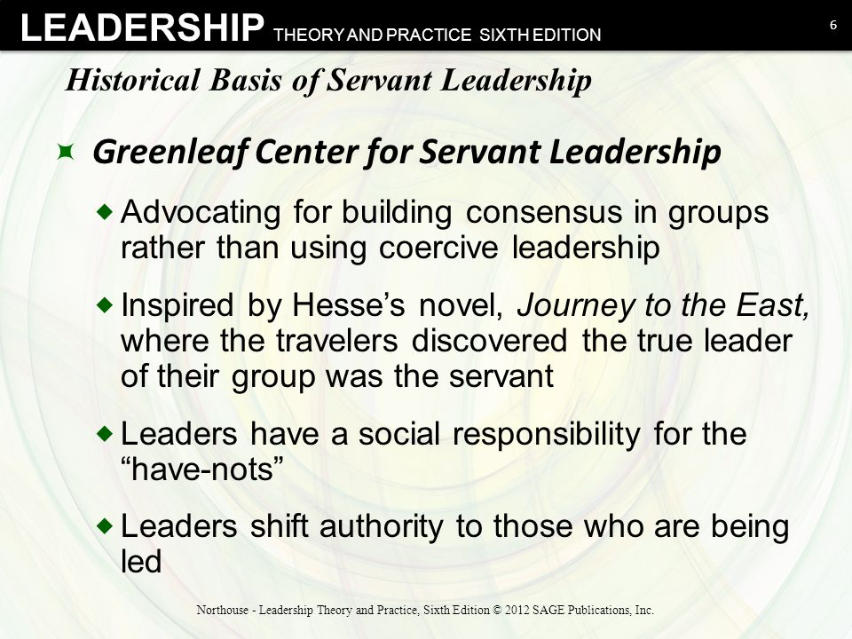LEADERSHIP THEORY AND PRACTICE SIXTH EDITION Historical Basis of Servant Leadership  Greenleaf Center for Servant Leadership  Advocating for building consensus in groups rather than using coercive leadership  Inspired by Hesse's novel, Journey to the East, where the travelers discovered the true leader of their group was the servant  Leaders have a social responsibility for the have-nots  Leaders shift authority to those who are being led 6 Northouse - Leadership Theory and Practice, Sixth Edition © 2012 SAGE Publications, Inc.