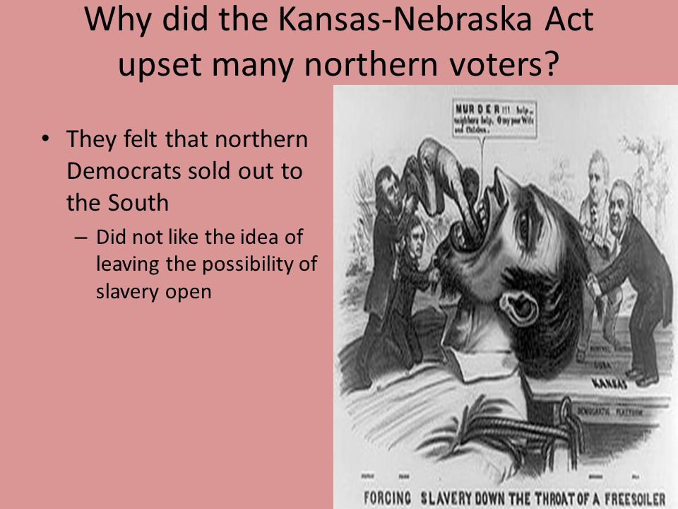Why did the Kansas-Nebraska Act upset many northern voters? They felt that northern Democrats sold out to the South – Did not like the idea of leaving