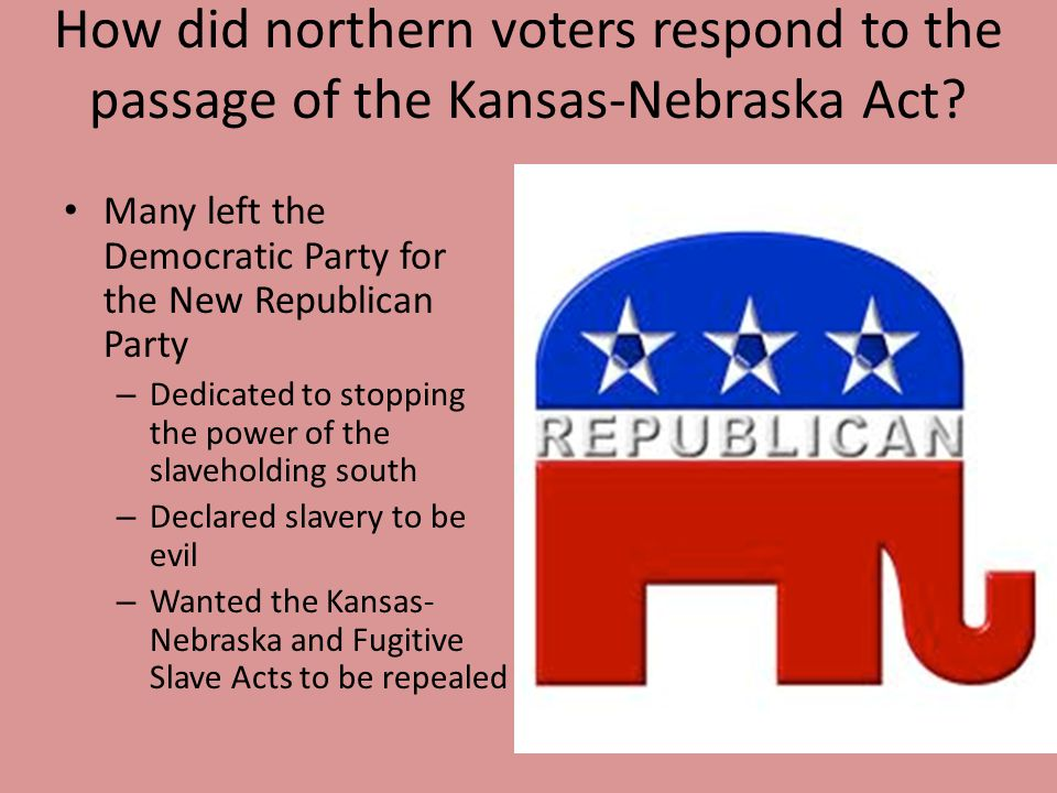 How did northern voters respond to the passage of the Kansas-Nebraska Act? Many left the Democratic Party for the New Republican Party – Dedicated to
