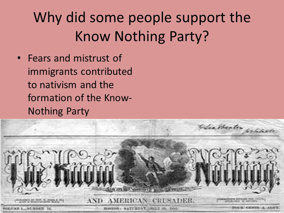 Why did some people support the Know Nothing Party? Fears and mistrust of immigrants contributed to nativism and the formation of the Know- Nothing Pa