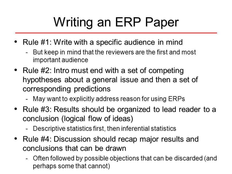 Writing an ERP Paper Rule #1: Write with a specific audience in mind Rule #1: Write with a specific audience in mind -But keep in mind that the reviewers are the first and most important audience Rule #2: Intro must end with a set of competing hypotheses about a general issue and then a set of corresponding predictions Rule #2: Intro must end with a set of competing hypotheses about a general issue and then a set of corresponding predictions -May want to explicitly address reason for using ERPs Rule #3: Results should be organized to lead reader to a conclusion (logical flow of ideas) Rule #3: Results should be organized to lead reader to a conclusion (logical flow of ideas) -Descriptive statistics first, then inferential statistics Rule #4: Discussion should recap major results and conclusions that can be drawn Rule #4: Discussion should recap major results and conclusions that can be drawn -Often followed by possible objections that can be discarded (and perhaps some that cannot)