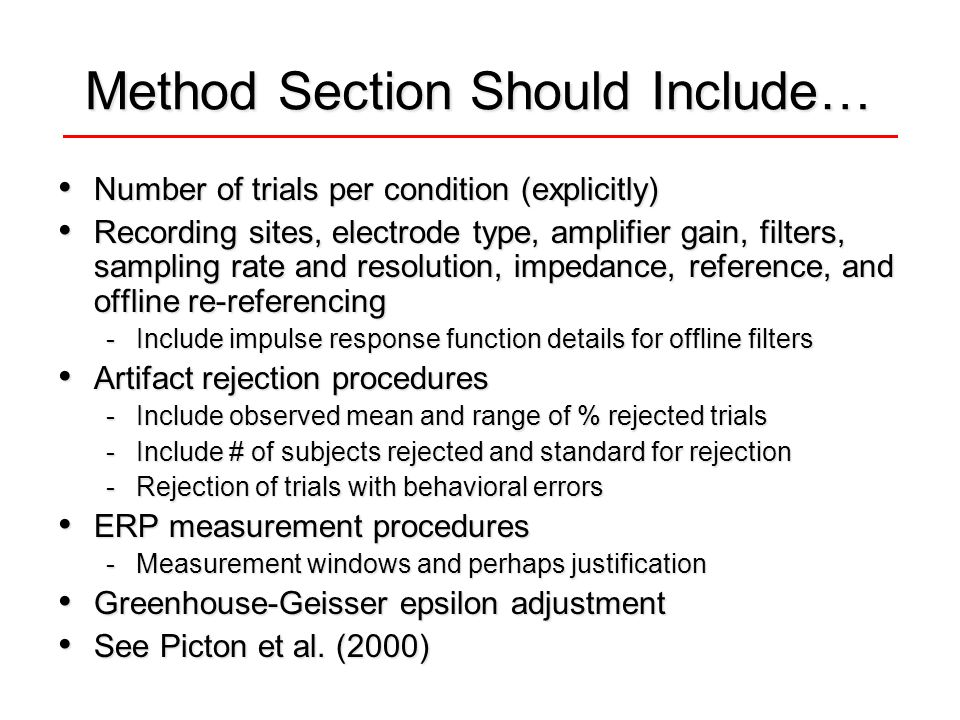 Method Section Should Include… Number of trials per condition (explicitly) Number of trials per condition (explicitly) Recording sites, electrode type, amplifier gain, filters, sampling rate and resolution, impedance, reference, and offline re-referencing Recording sites, electrode type, amplifier gain, filters, sampling rate and resolution, impedance, reference, and offline re-referencing -Include impulse response function details for offline filters Artifact rejection procedures Artifact rejection procedures -Include observed mean and range of % rejected trials -Include # of subjects rejected and standard for rejection -Rejection of trials with behavioral errors ERP measurement procedures ERP measurement procedures -Measurement windows and perhaps justification Greenhouse-Geisser epsilon adjustment Greenhouse-Geisser epsilon adjustment See Picton et al.