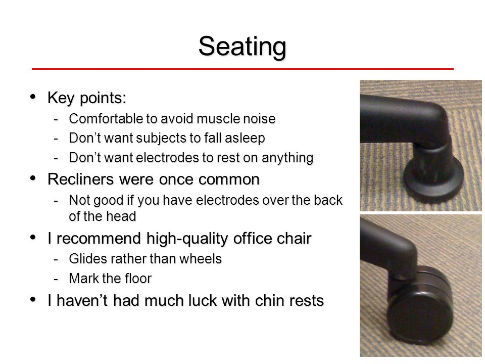 Seating Key points: Key points: -Comfortable to avoid muscle noise -Don't want subjects to fall asleep -Don't want electrodes to rest on anything Recliners were once common Recliners were once common -Not good if you have electrodes over the back of the head I recommend high-quality office chair I recommend high-quality office chair -Glides rather than wheels -Mark the floor I haven't had much luck with chin rests I haven't had much luck with chin rests