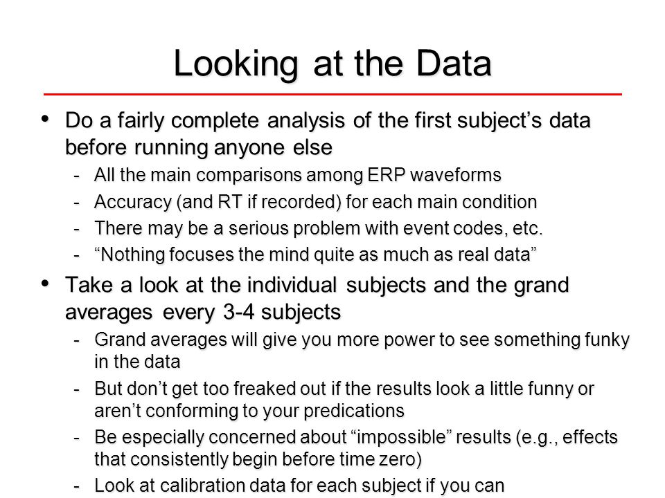 Looking at the Data Do a fairly complete analysis of the first subject's data before running anyone else Do a fairly complete analysis of the first subject's data before running anyone else -All the main comparisons among ERP waveforms -Accuracy (and RT if recorded) for each main condition -There may be a serious problem with event codes, etc.