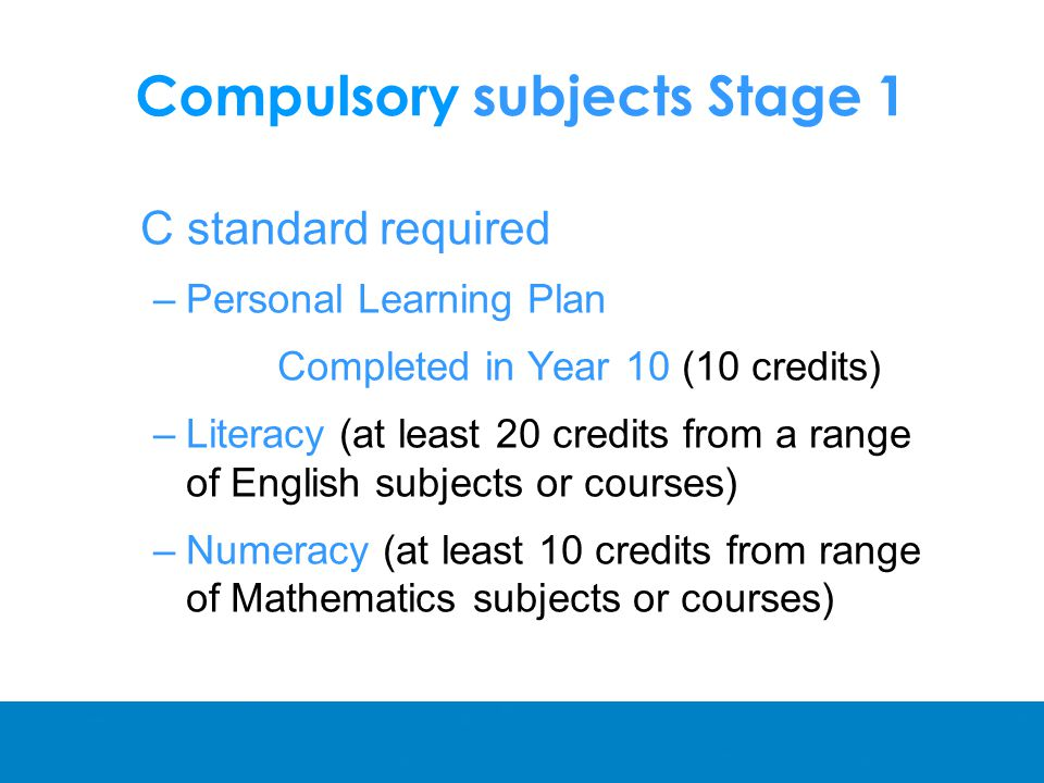 Compulsory subjects Stage 1 C standard required –Personal Learning Plan Completed in Year 10 (10 credits) –Literacy (at least 20 credits from a range of English subjects or courses) –Numeracy (at least 10 credits from range of Mathematics subjects or courses)