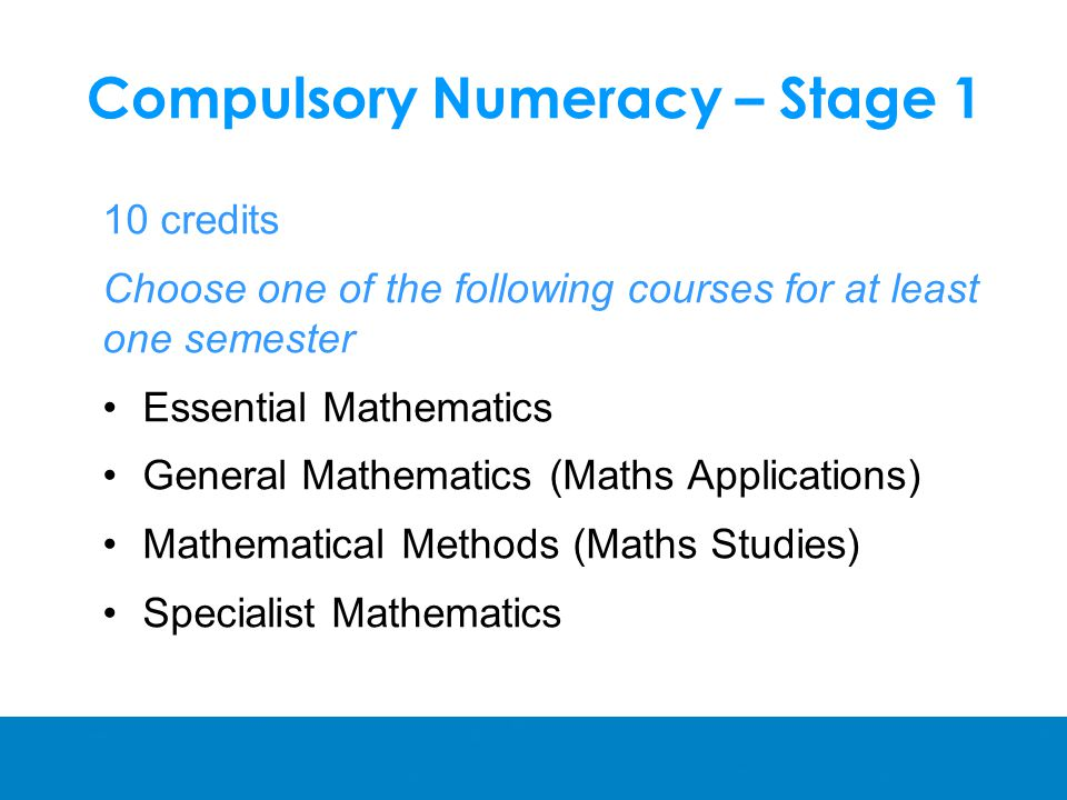 Compulsory Numeracy – Stage 1 10 credits Choose one of the following courses for at least one semester Essential Mathematics General Mathematics (Maths Applications) Mathematical Methods (Maths Studies) Specialist Mathematics