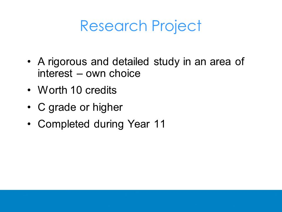 Research Project A rigorous and detailed study in an area of interest – own choice Worth 10 credits C grade or higher Completed during Year 11