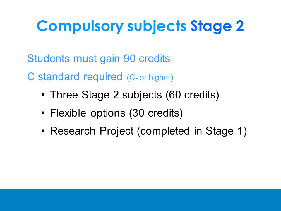 Compulsory subjects Stage 2 Students must gain 90 credits C standard required (C- or higher) Three Stage 2 subjects (60 credits) Flexible options (30 credits) Research Project (completed in Stage 1)