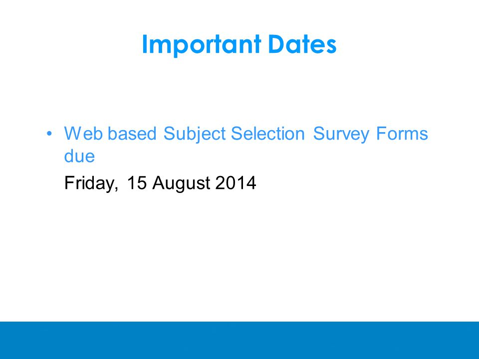 Important Dates Web based Subject Selection Survey Forms due Friday, 15 August 2014