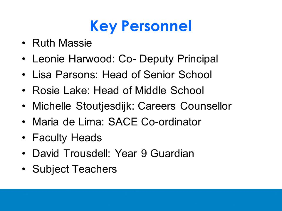 Key Personnel Ruth Massie Leonie Harwood: Co- Deputy Principal Lisa Parsons: Head of Senior School Rosie Lake: Head of Middle School Michelle Stoutjesdijk: Careers Counsellor Maria de Lima: SACE Co-ordinator Faculty Heads David Trousdell: Year 9 Guardian Subject Teachers