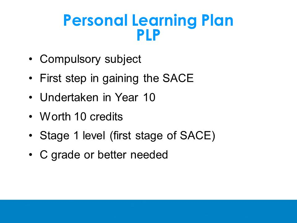 Personal Learning Plan PLP Compulsory subject First step in gaining the SACE Undertaken in Year 10 Worth 10 credits Stage 1 level (first stage of SACE) C grade or better needed