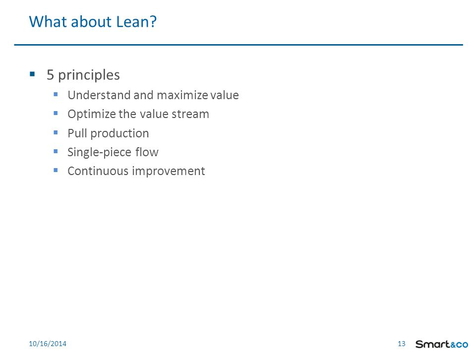 13 10/16/2014  5 principles  Understand and maximize value  Optimize the value stream  Pull production  Single-piece flow  Continuous improvement What about Lean?