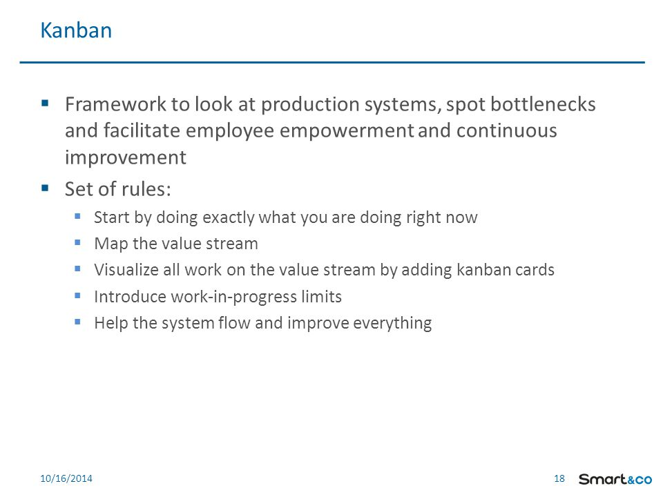 18 10/16/2014  Framework to look at production systems, spot bottlenecks and facilitate employee empowerment and continuous improvement  Set of rules:  Start by doing exactly what you are doing right now  Map the value stream  Visualize all work on the value stream by adding kanban cards  Introduce work-in-progress limits  Help the system flow and improve everything Kanban