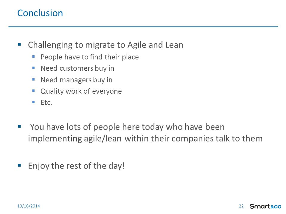 22 10/16/2014  Challenging to migrate to Agile and Lean  People have to find their place  Need customers buy in  Need managers buy in  Quality work of everyone  Etc.