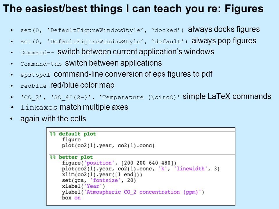 The easiest/best things I can teach you re: Figures set(0, 'DefaultFigureWindowStyle', 'docked') always docks figures set(0, 'DefaultFigureWindowStyle', 'default') always pop figures Command–~ switch between current application's windows Command–tab switch between applications epstopdf command-line conversion of eps figures to pdf redblue red/blue color map 'CO_2', 'SO_4^{2-}', 'Temperature (\circC)' simple LaTeX commands linkaxes match multiple axes again with the cells