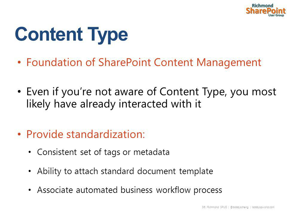 36 | Richmond SPUG | @bobbyschang | bobbyspworld.com Foundation of SharePoint Content Management Even if you're not aware of Content Type, you most likely have already interacted with it Provide standardization: Consistent set of tags or metadata Ability to attach standard document template Associate automated business workflow process